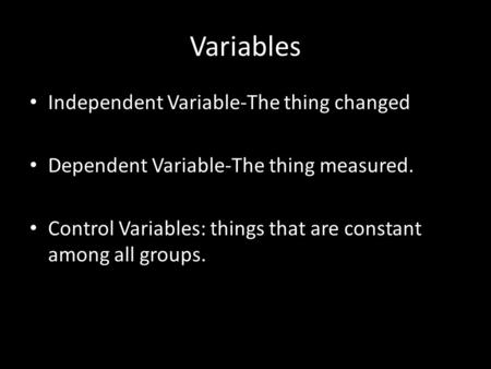 Variables Independent Variable-The thing changed Dependent Variable-The thing measured. Control Variables: things that are constant among all groups.