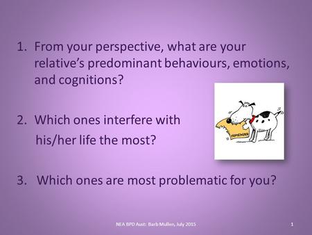 1.From your perspective, what are your relative's predominant behaviours, emotions, and cognitions? 2.Which ones interfere with his/her life the most?