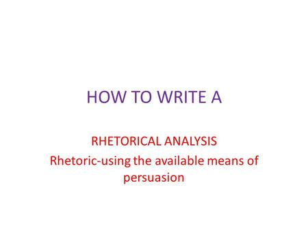 HOW TO WRITE A RHETORICAL ANALYSIS Rhetoric-using the available means of persuasion.