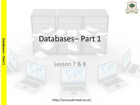 Databases – Part 1  Databases– Part 1 Lesson 7 & 8.