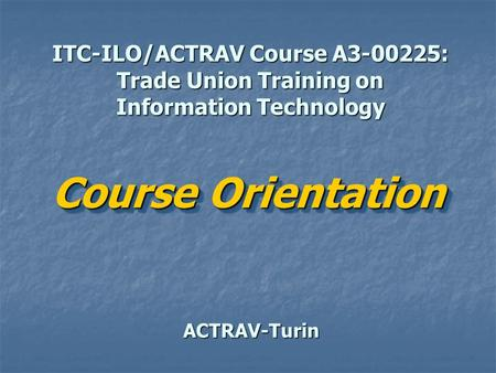 ITC-ILO/ACTRAV Course A3-00225: Trade Union Training on Information Technology ACTRAV-Turin Course Orientation Course Orientation.