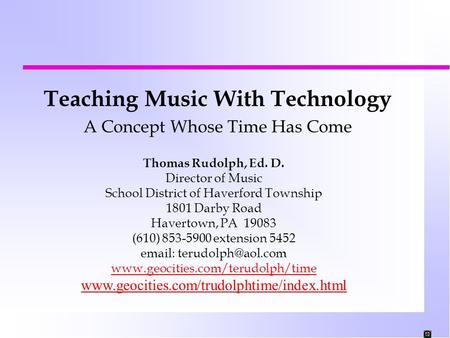 Teaching Music With Technology A Concept Whose Time Has Come Thomas Rudolph, Ed. D. Director of Music School District of Haverford Township 1801 Darby.