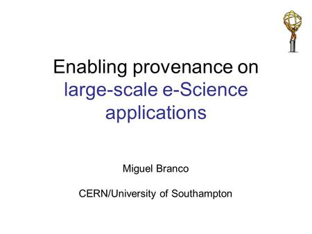 Miguel Branco CERN/University of Southampton Enabling provenance on large-scale e-Science applications.