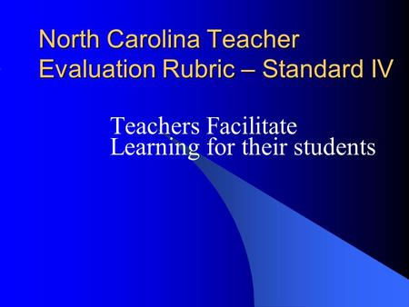 North Carolina Teacher Evaluation Rubric – Standard IV Teachers Facilitate Learning for their students.
