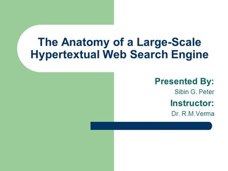 The Anatomy of a Large-Scale Hypertextual Web Search Engine Presented By: Sibin G. Peter Instructor: Dr. R.M.Verma.