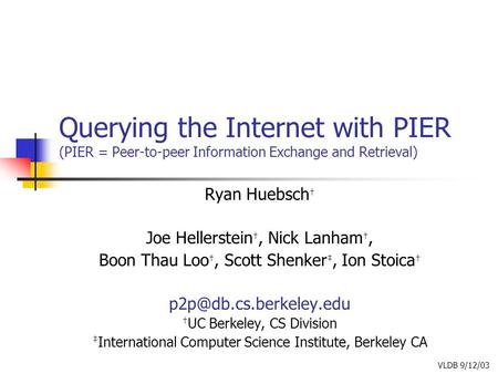 Querying the Internet with PIER (PIER = Peer-to-peer Information Exchange and Retrieval) Ryan Huebsch † Joe Hellerstein †, Nick Lanham †, Boon Thau Loo.