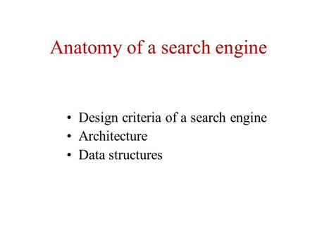 Anatomy of a search engine Design criteria of a search engine Architecture Data structures.