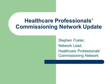 Healthcare Professionals' Commissioning Network Update Stephen Foster, Network Lead, Healthcare Professionals' Commissioning Network.