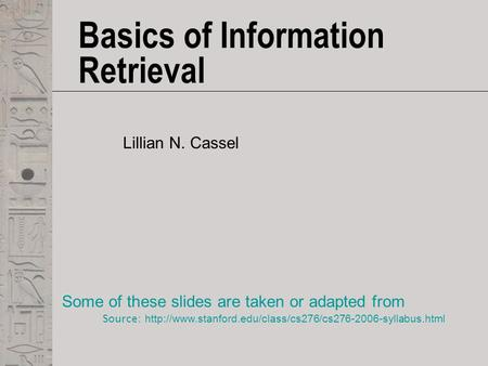 Basics of Information Retrieval Lillian N. Cassel Some of these slides are taken or adapted from Source: