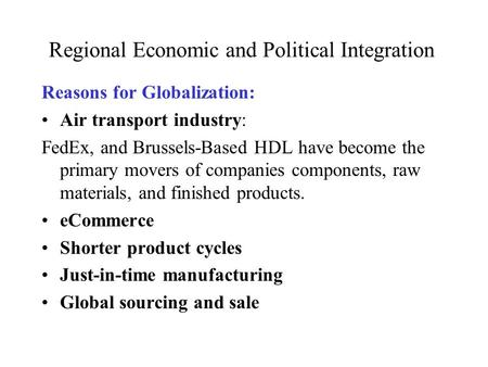 Regional Economic and Political Integration Reasons for Globalization: Air transport industry: FedEx, and Brussels-Based HDL have become the primary movers.