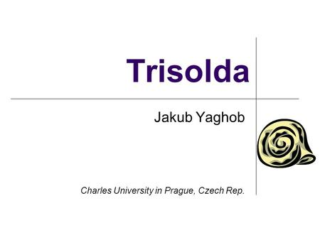 Trisolda Jakub Yaghob Charles University in Prague, Czech Rep.