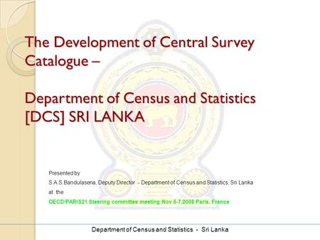 Department of Census and Statistics - Sri Lanka The Development of Central Survey Catalogue – Department of Census and Statistics [DCS] SRI LANKA Presented.