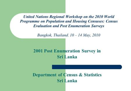 United Nations Regional Workshop on the 2010 World Programme on Population and Housing Censuses: Census Evaluation and Post Enumeration Surveys Bangkok,