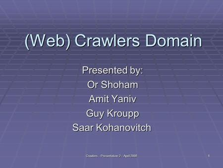 Crawlers - Presentation 2 - April 20081 (Web) Crawlers Domain Presented by: Or Shoham Amit Yaniv Guy Kroupp Saar Kohanovitch.