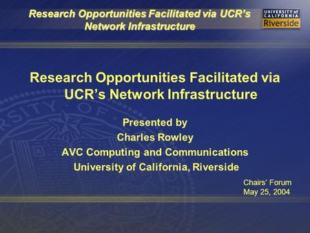 Research Opportunities Facilitated via UCR's Network Infrastructure Presented by Charles Rowley AVC Computing and Communications University of California,