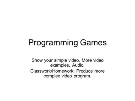 Programming Games Show your simple video. More video examples. Audio. Classwork/Homework: Produce more complex video program.