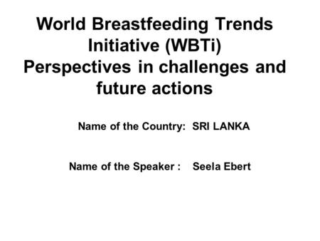 World Breastfeeding Trends Initiative (WBTi) Perspectives in challenges and future actions Name of the Speaker : Seela Ebert Name of the Country: SRI LANKA.