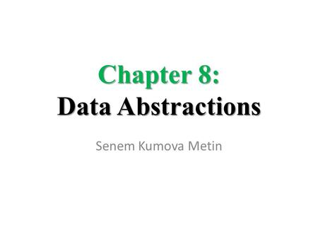Chapter 8: Data Abstractions Senem Kumova Metin. 8-2 Chapter 8: Data Abstractions 8.1 Basic Data Structures – Arrays – Lists, Stacks, Queues – Trees 8.2.