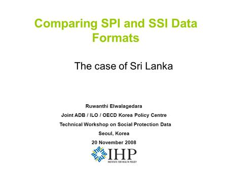Comparing SPI and SSI Data Formats The case of Sri Lanka Ruwanthi Elwalagedara Joint ADB / ILO / OECD Korea Policy Centre Technical Workshop on Social.
