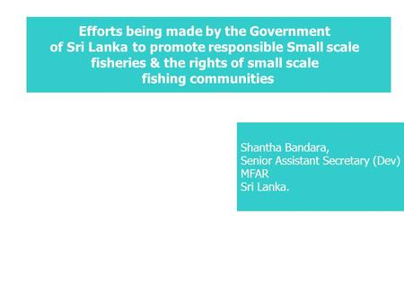 Efforts being made by the Government of Sri Lankato promote responsible Small scale fisheries & the rights of small scale fishing communities Shantha Bandara,