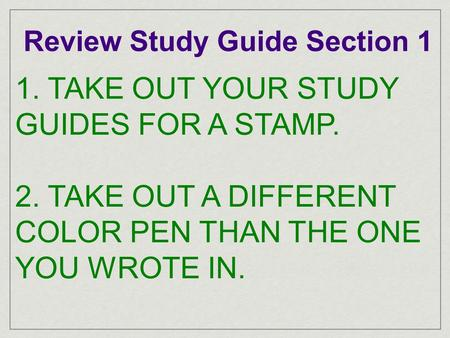 Review Study Guide Section 1 1. TAKE OUT YOUR STUDY GUIDES FOR A STAMP. 2. TAKE OUT A DIFFERENT COLOR PEN THAN THE ONE YOU WROTE IN.