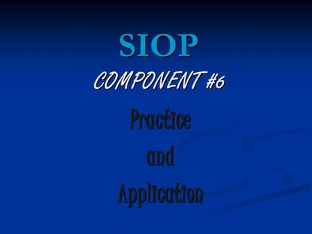 COMPONENT #6 PracticeandApplication SIOP. Review Homework 1. Share with the people at your table your plans for_______________. 2. The person staying.
