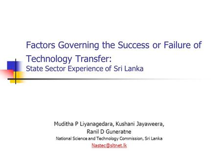 Factors Governing the Success or Failure of Technology Transfer: State Sector Experience of Sri Lanka Muditha P Liyanagedara, Kushani Jayaweera, Ranil.