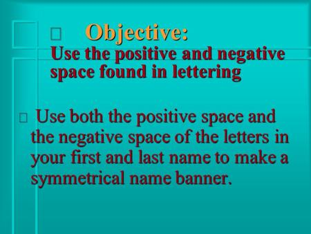 Ð Objective: Use the positive and negative space found in lettering ð Use both the positive space and the negative space of the letters in your first and.