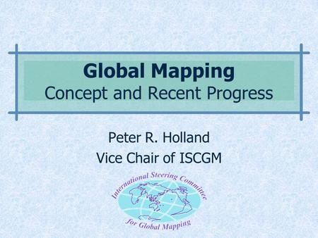 Global Mapping Concept and Recent Progress Peter R. Holland Vice Chair of ISCGM.