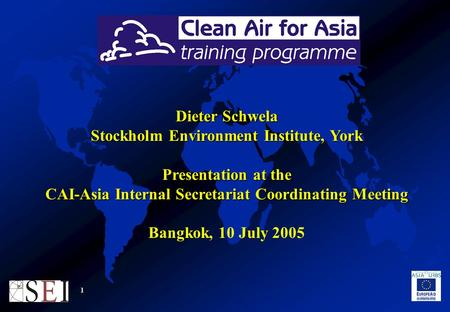 1 Dieter Schwela Stockholm Environment Institute, York Presentation at the CAI-Asia Internal Secretariat Coordinating Meeting Bangkok, 10 July 2005.