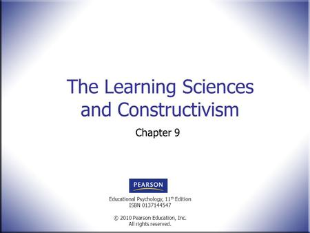 Educational Psychology, 11 th Edition ISBN 0137144547 © 2010 Pearson Education, Inc. All rights reserved. The Learning Sciences and Constructivism Chapter.