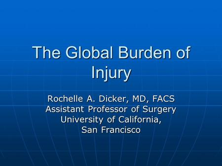 The Global Burden of Injury Rochelle A. Dicker, MD, FACS Assistant Professor of Surgery University of California, San Francisco.