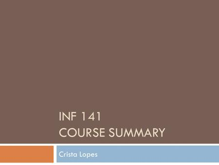 INF 141 COURSE SUMMARY Crista Lopes. Lecture Objective Know what you know.