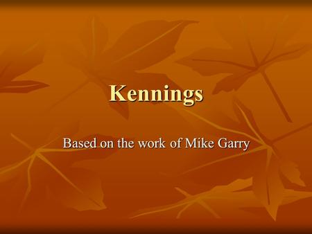 Kennings Based on the work of Mike Garry. What is a Kenning? A kenning is a compound figurative or phrase that aims to replace the noun. It consists of.