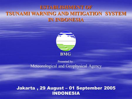 BMG ESTABLISHMENT OF TSUNAMI WARNING AND MITIGATION SYSTEM IN INDONESIA Jakarta, 29 August – 01 September 2005 INDONESIA Presented by : Meteorological.