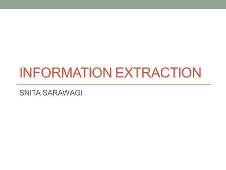 INFORMATION EXTRACTION SNITA SARAWAGI. Management of Information Extraction System Performance Optimization Handling Change Integration of Extracted Information.