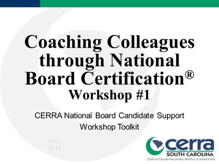 Coaching Colleagues through National Board Certification ® Workshop #1 CERRA National Board Candidate Support Workshop Toolkit WS1 2010.