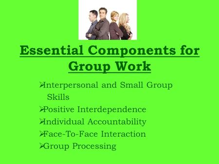 Essential Components for Group Work  Interpersonal and Small Group Skills  Positive Interdependence  Individual Accountability  Face-To-Face Interaction.