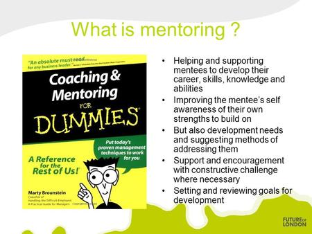 What is mentoring ? Helping and supporting mentees to develop their career, skills, knowledge and abilities Improving the mentee's self awareness of their.