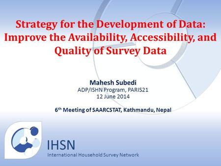 IHSN International Household Survey Network Strategy for the Development of Data: Improve the Availability, Accessibility, and Quality of Survey Data Mahesh.