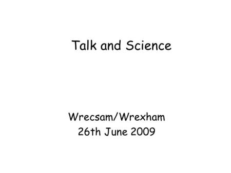 Talk and Science Wrecsam/Wrexham 26th June 2009. Putting talk at the heart of learning Andrew Wilkinson - Oracy - 1965 Harold Orton - English dialect.