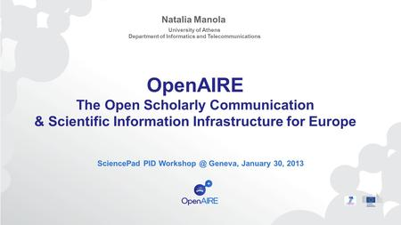 OpenAIRE The Open Scholarly Communication & Scientific Information Infrastructure for Europe SciencePad PID Geneva, January 30, 2013 Natalia.