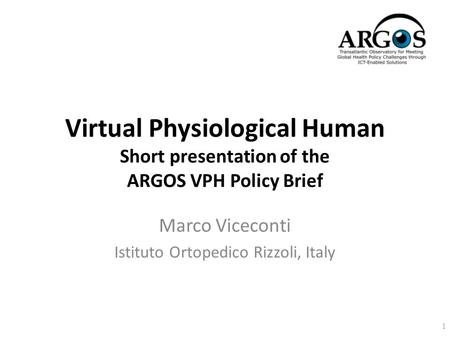 Virtual Physiological Human Short presentation of the ARGOS VPH Policy Brief Marco Viceconti Istituto Ortopedico Rizzoli, Italy 1.
