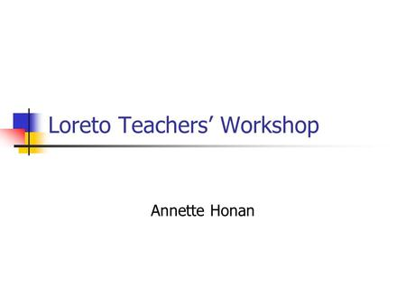 Loreto Teachers' Workshop Annette Honan. Teaching requires 3 kinds of knowing Knowing what to do – knowledge Knowing how to do it – skills Knowing why.