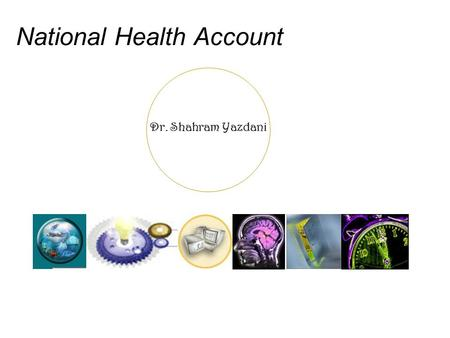 Dr. Shahram Yazdani National Health Account. Dr. Shahram Yazdani <strong>Definition</strong> National health accounts (NHA) constitute a systematic, comprehensive, and.