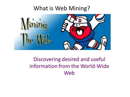 What is Web Mining? Discovering desired and useful information from the World-Wide Web.