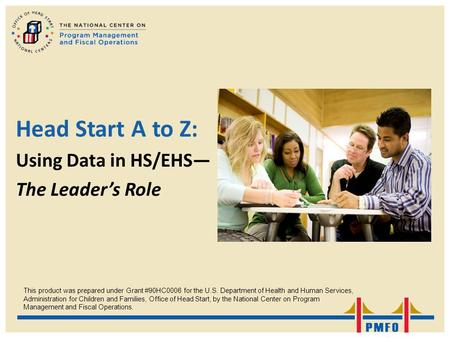 Head Start A to Z: Using Data in HS/EHS— The Leader's Role This product was prepared under Grant #90HC0006 for the U.S. Department of Health and Human.
