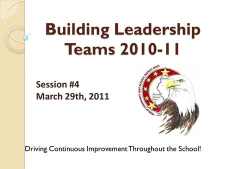 Building Leadership Teams 2010-11 Driving Continuous Improvement Throughout the School! Session #4 March 29th, 2011.