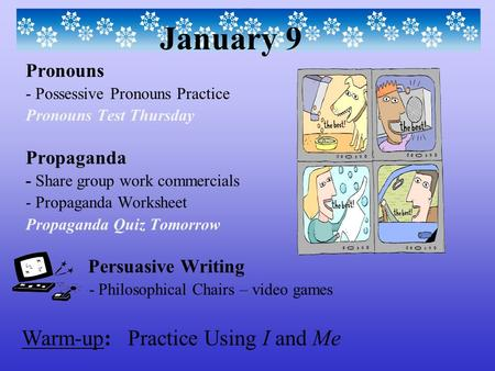 Warm-up: Practice Using I and Me January 9 Pronouns - Possessive Pronouns Practice Pronouns Test Thursday Propaganda - Share group work commercials - Propaganda.