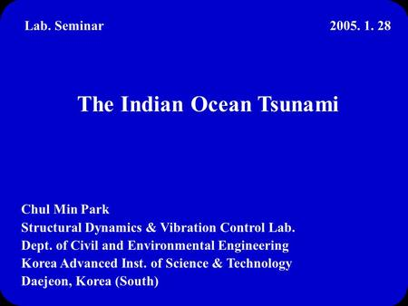 The Indian Ocean Tsunami Chul Min Park Structural Dynamics & Vibration Control Lab. Dept. of Civil and Environmental Engineering Korea Advanced Inst. of.